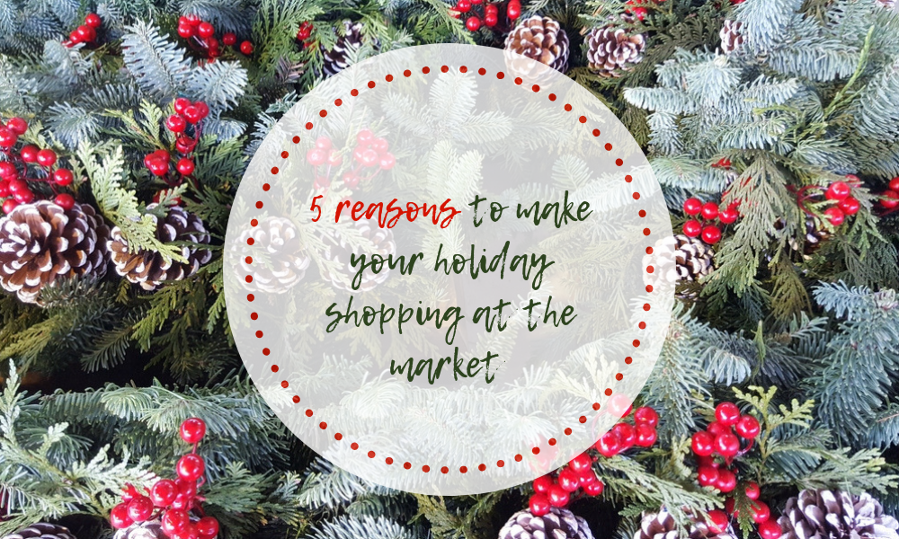 5 reasons to make your holiday shopping at the market,